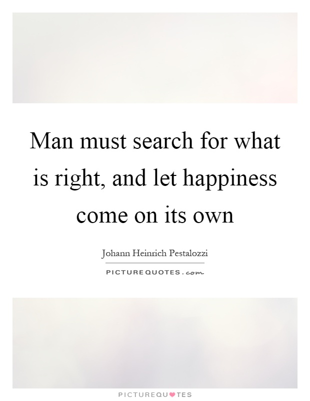 Man must search for what is right, and let happiness come on its own Picture Quote #1