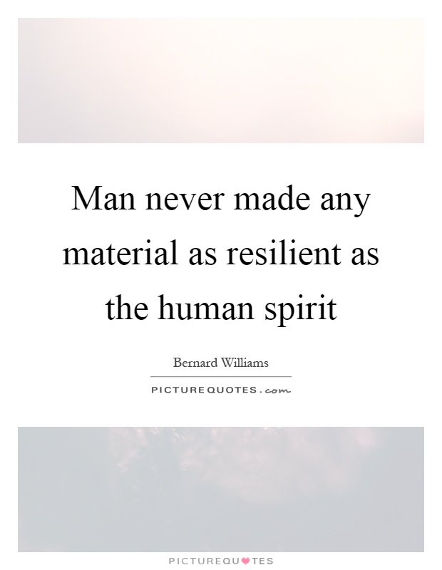 Man never made any material as resilient as the human spirit Picture Quote #1