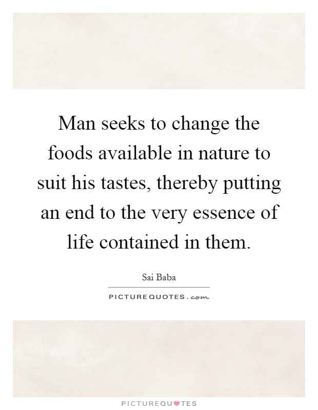 Man seeks to change the foods available in nature to suit his tastes, thereby putting an end to the very essence of life contained in them Picture Quote #1