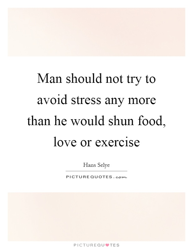 Man should not try to avoid stress any more than he would shun food, love or exercise Picture Quote #1