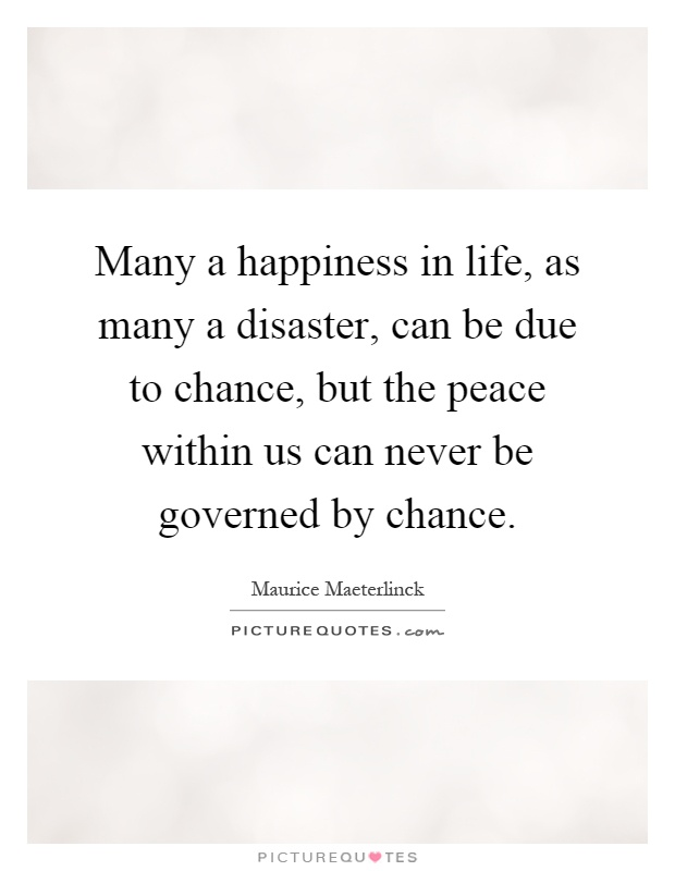 Many a happiness in life, as many a disaster, can be due to chance, but the peace within us can never be governed by chance Picture Quote #1