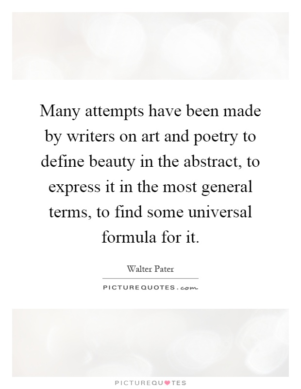 Many attempts have been made by writers on art and poetry to define beauty in the abstract, to express it in the most general terms, to find some universal formula for it Picture Quote #1