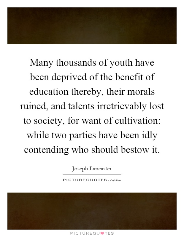 Many thousands of youth have been deprived of the benefit of education thereby, their morals ruined, and talents irretrievably lost to society, for want of cultivation: while two parties have been idly contending who should bestow it Picture Quote #1