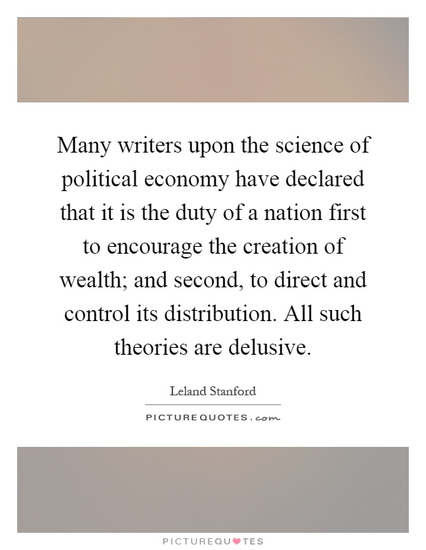 Many writers upon the science of political economy have declared that it is the duty of a nation first to encourage the creation of wealth; and second, to direct and control its distribution. All such theories are delusive Picture Quote #1