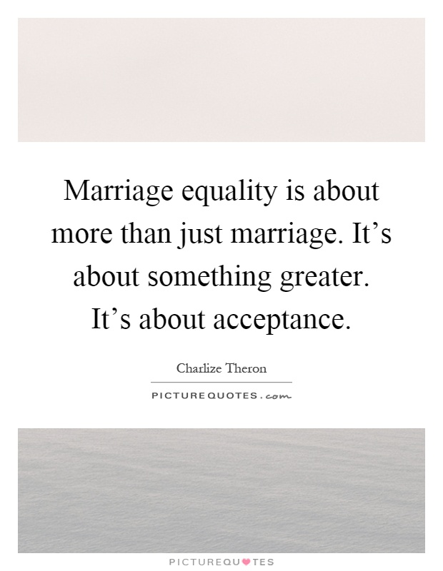 Marriage equality is about more than just marriage. It's about something greater. It's about acceptance Picture Quote #1