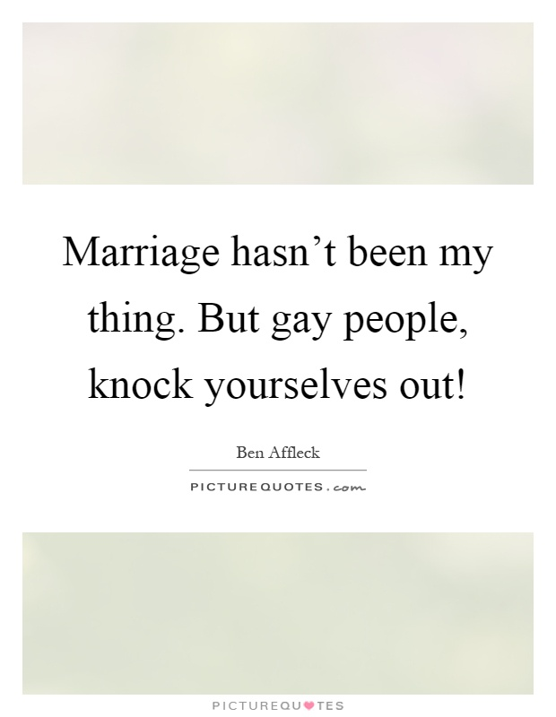 Marriage hasn't been my thing. But gay people, knock yourselves out! Picture Quote #1