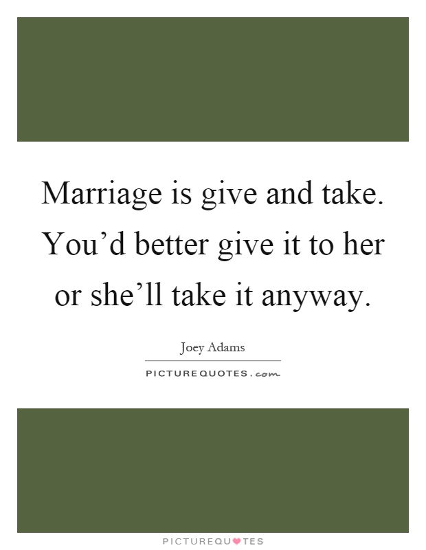 Marriage is give and take. You'd better give it to her or she'll take it anyway Picture Quote #1