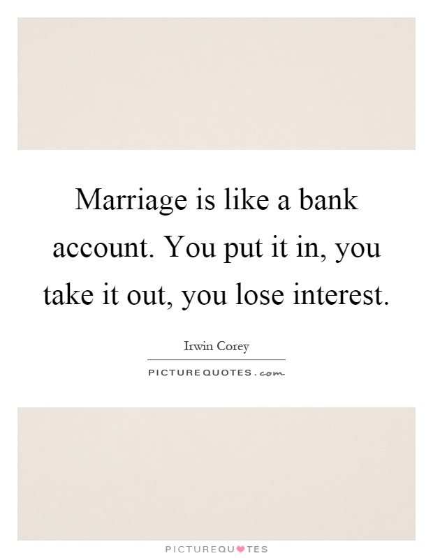 Marriage is like a bank account. You put it in, you take it out, you lose interest Picture Quote #1