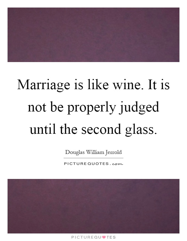 Marriage is like wine. It is not be properly judged until the second glass Picture Quote #1