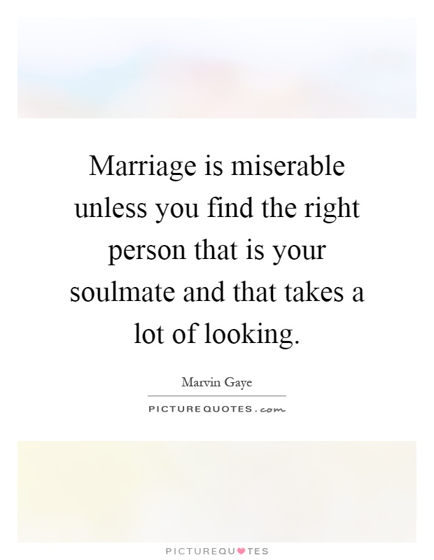 Marriage is miserable unless you find the right person that is your soulmate and that takes a lot of looking Picture Quote #1