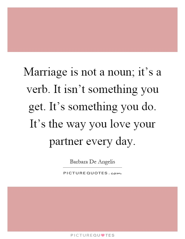 Love Finds You Quote: Marriage Is Not A Noun; It's A Verb. It Isn't Something