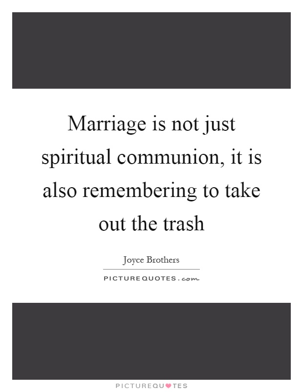 Marriage is not just spiritual communion, it is also remembering to take out the trash Picture Quote #1