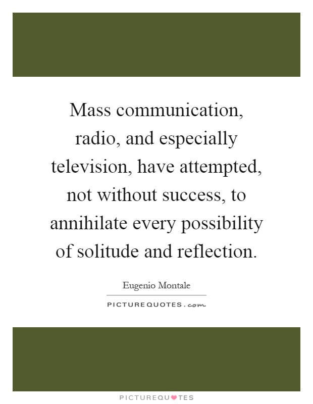 Mass communication, radio, and especially television, have attempted, not without success, to annihilate every possibility of solitude and reflection Picture Quote #1