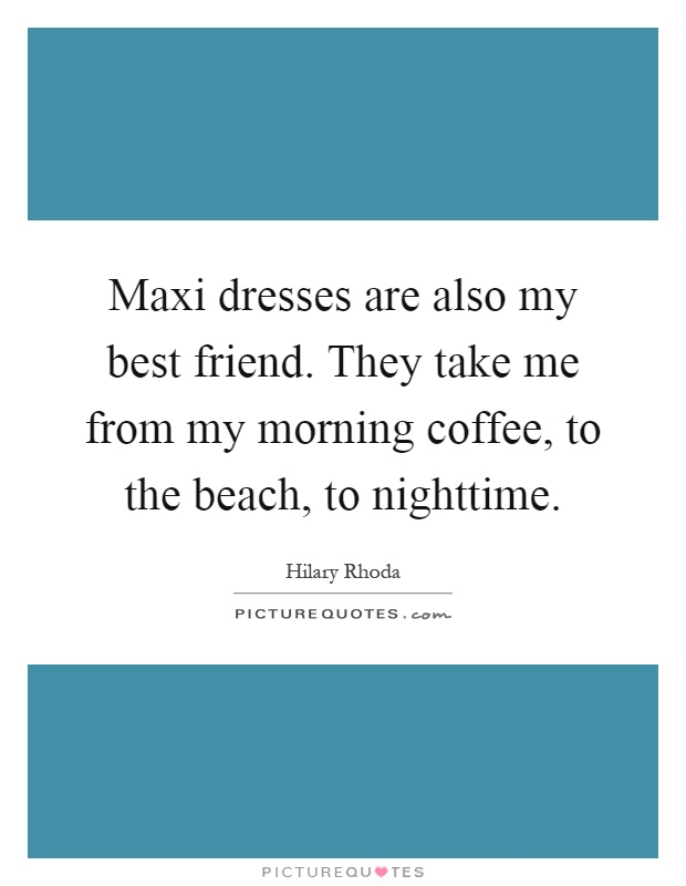 Maxi dresses are also my best friend. They take me from my morning coffee, to the beach, to nighttime Picture Quote #1