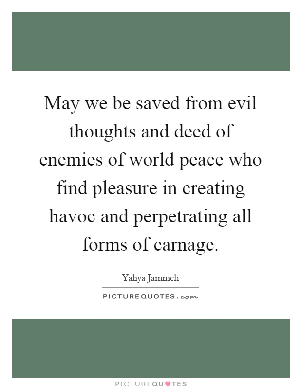 May we be saved from evil thoughts and deed of enemies of world peace who find pleasure in creating havoc and perpetrating all forms of carnage Picture Quote #1