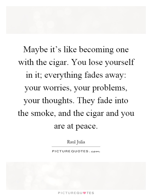 Maybe it's like becoming one with the cigar. You lose yourself in it; everything fades away: your worries, your problems, your thoughts. They fade into the smoke, and the cigar and you are at peace Picture Quote #1
