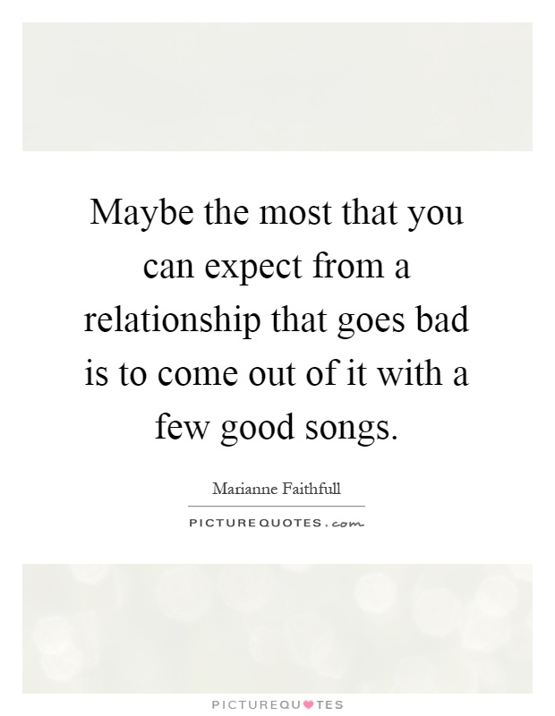 Maybe the most that you can expect from a relationship that goes bad is to come out of it with a few good songs Picture Quote #1