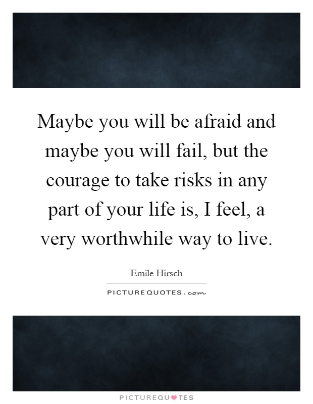 Maybe you will be afraid and maybe you will fail, but the courage to take risks in any part of your life is, I feel, a very worthwhile way to live Picture Quote #1