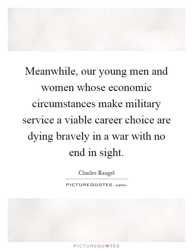 Meanwhile, our young men and women whose economic circumstances make military service a viable career choice are dying bravely in a war with no end in sight Picture Quote #1