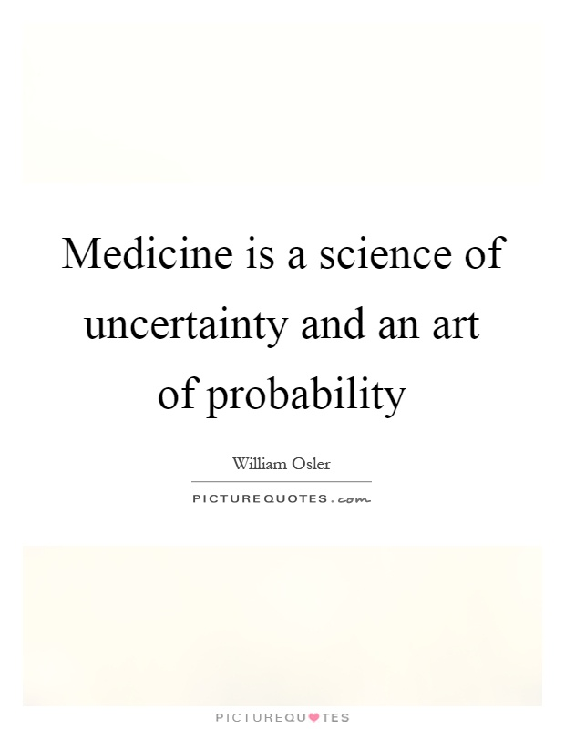 Medicine is a science of uncertainty and an art of probability Picture Quote #1