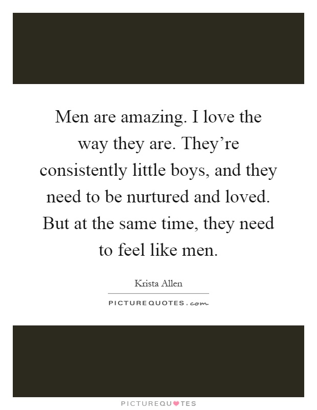Men are amazing. I love the way they are. They're consistently little boys, and they need to be nurtured and loved. But at the same time, they need to feel like men Picture Quote #1