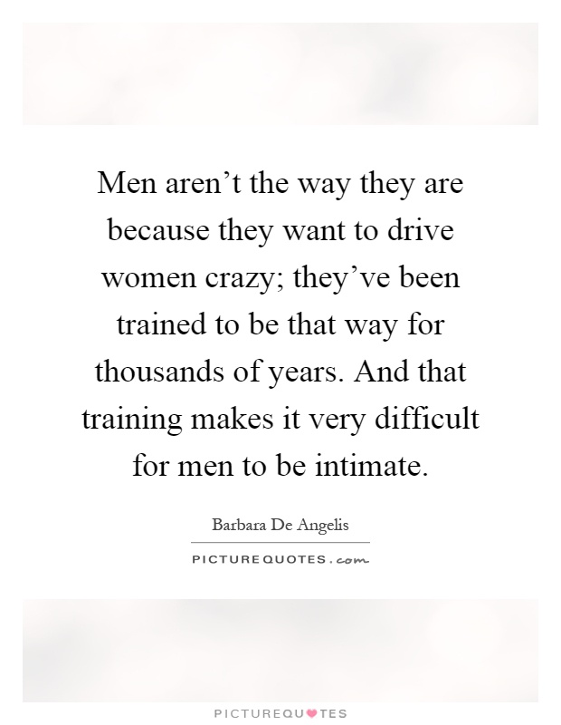Men aren't the way they are because they want to drive women crazy; they've been trained to be that way for thousands of years. And that training makes it very difficult for men to be intimate Picture Quote #1