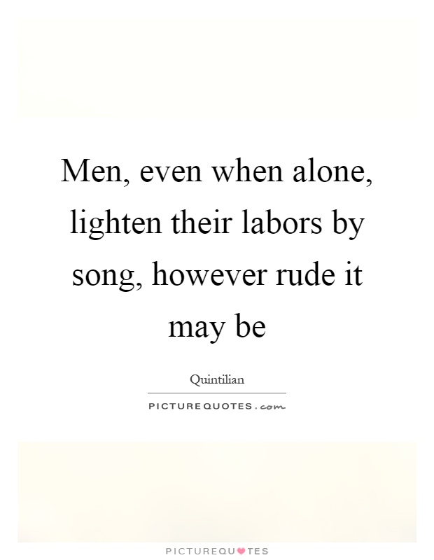Men, even when alone, lighten their labors by song, however rude it may be Picture Quote #1