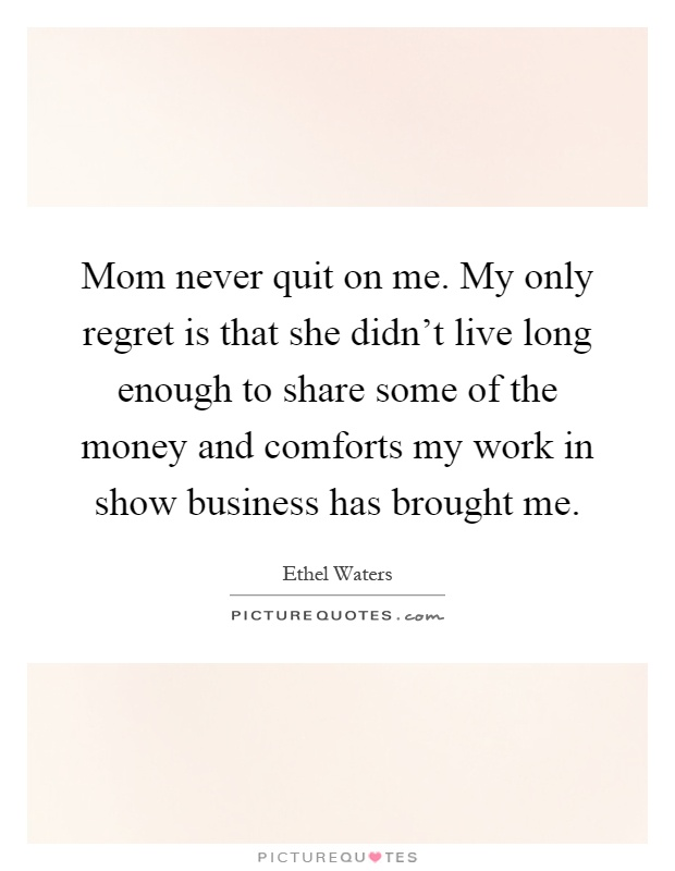 Mom never quit on me. My only regret is that she didn't live long enough to share some of the money and comforts my work in show business has brought me Picture Quote #1