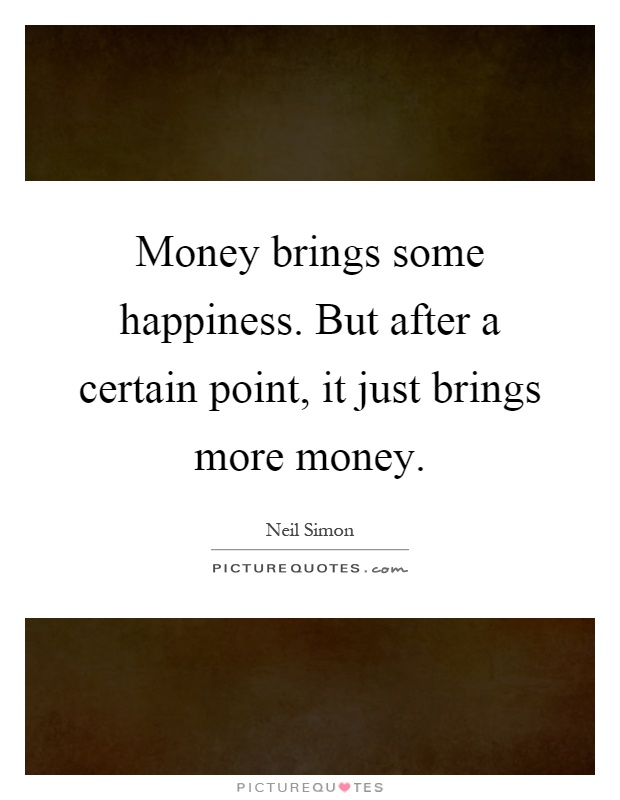 Money brings some happiness. But after a certain point, it just brings more money Picture Quote #1