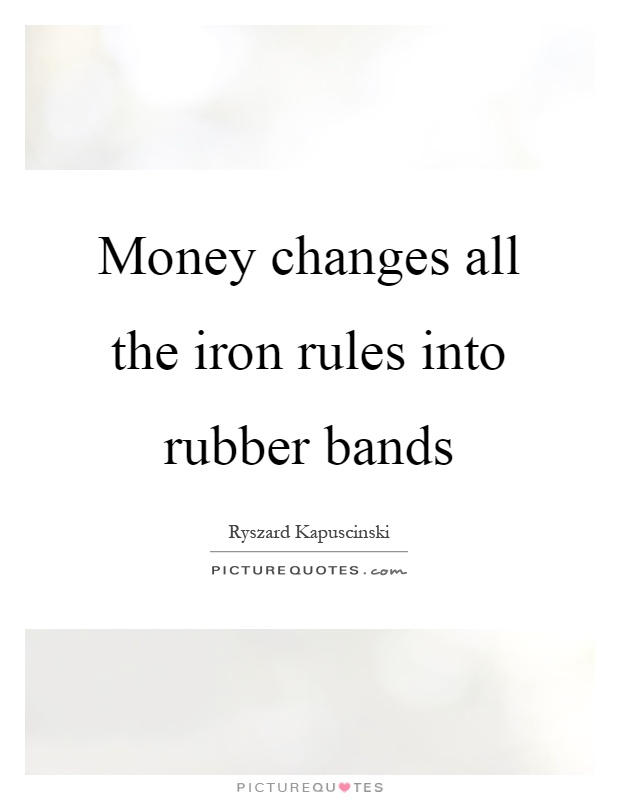 Money changes all the iron rules into rubber bands Picture Quote #1
