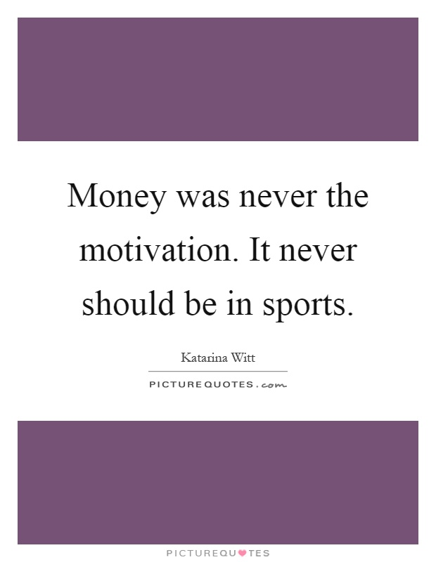 Money was never the motivation. It never should be in sports Picture Quote #1