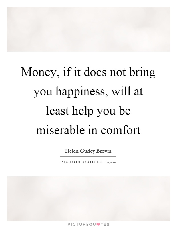 Money, if it does not bring you happiness, will at least help you be miserable in comfort Picture Quote #1