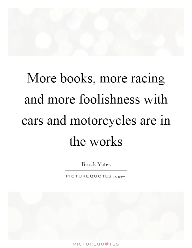 More books, more racing and more foolishness with cars and motorcycles are in the works Picture Quote #1