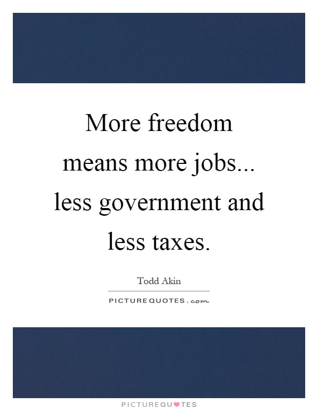 More freedom means more jobs... less government and less taxes Picture Quote #1