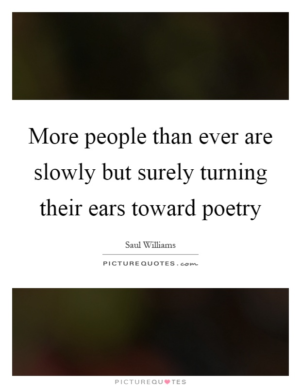 More people than ever are slowly but surely turning their ears toward poetry Picture Quote #1