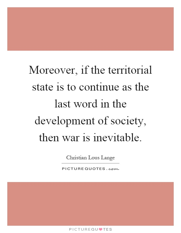 Moreover, if the territorial state is to continue as the last word in the development of society, then war is inevitable Picture Quote #1