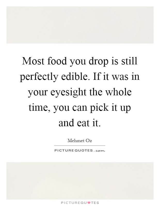 Most food you drop is still perfectly edible. If it was in your eyesight the whole time, you can pick it up and eat it Picture Quote #1