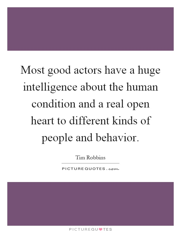 Most good actors have a huge intelligence about the human condition and a real open heart to different kinds of people and behavior Picture Quote #1