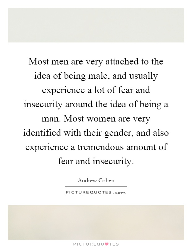 Most men are very attached to the idea of being male, and usually experience a lot of fear and insecurity around the idea of being a man. Most women are very identified with their gender, and also experience a tremendous amount of fear and insecurity Picture Quote #1