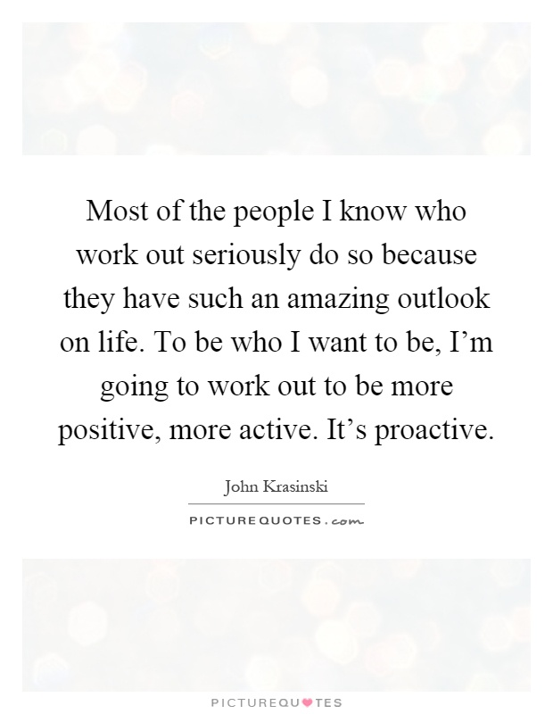 Most of the people I know who work out seriously do so because they have such an amazing outlook on life. To be who I want to be, I'm going to work out to be more positive, more active. It's proactive Picture Quote #1