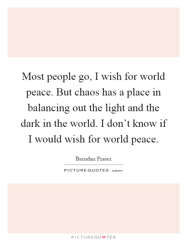 Most people go, I wish for world peace. But chaos has a place in balancing out the light and the dark in the world. I don't know if I would wish for world peace Picture Quote #1