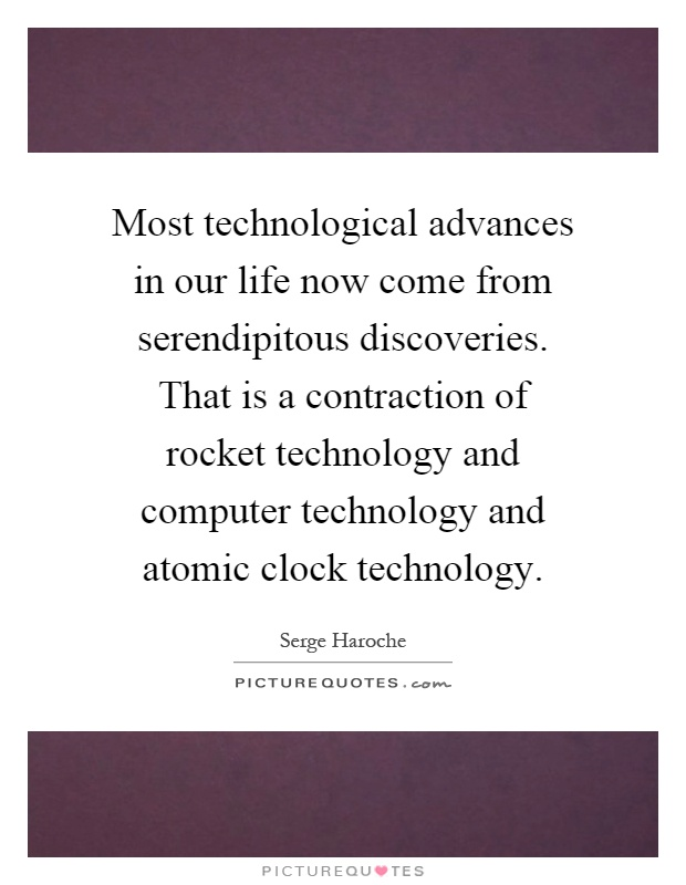 Most technological advances in our life now come from serendipitous discoveries. That is a contraction of rocket technology and computer technology and atomic clock technology Picture Quote #1