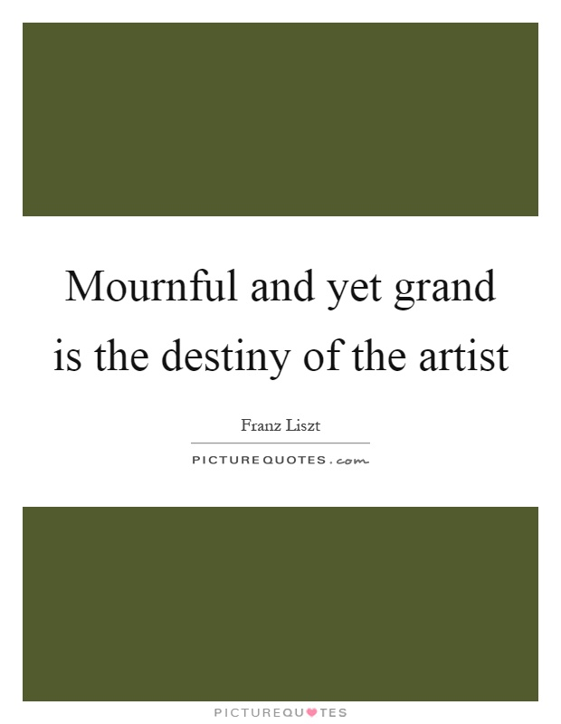 Mournful and yet grand is the destiny of the artist Picture Quote #1