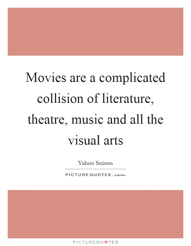 Movies are a complicated collision of literature, theatre, music and all the visual arts Picture Quote #1