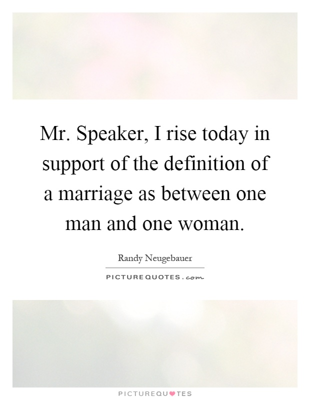 Mr. Speaker, I rise today in support of the definition of a marriage as between one man and one woman Picture Quote #1