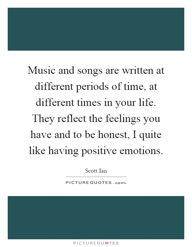 Music and songs are written at different periods of time, at different times in your life. They reflect the feelings you have and to be honest, I quite like having positive emotions Picture Quote #1