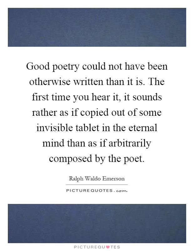Good poetry could not have been otherwise written than it is. The first time you hear it, it sounds rather as if copied out of some invisible tablet in the eternal mind than as if arbitrarily composed by the poet Picture Quote #1