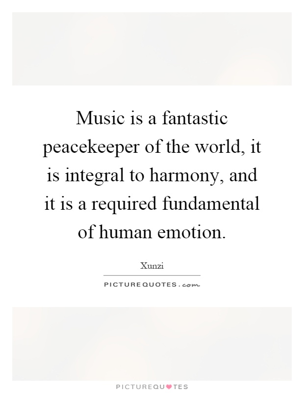Music is a fantastic peacekeeper of the world, it is integral to harmony, and it is a required fundamental of human emotion Picture Quote #1