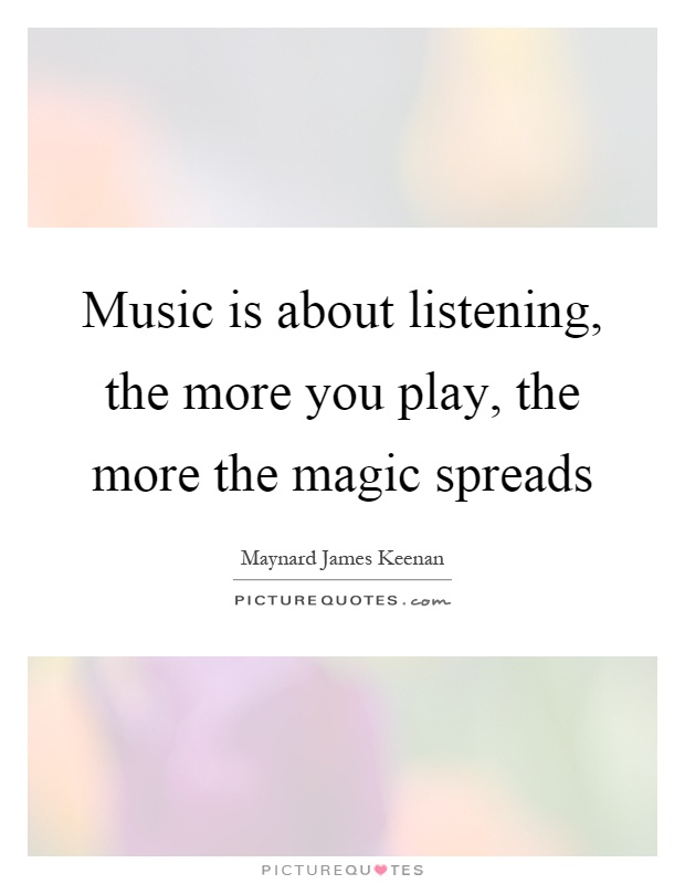 Music is about listening, the more you play, the more the magic spreads Picture Quote #1