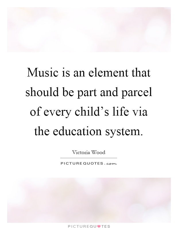Music is an element that should be part and parcel of every child's life via the education system Picture Quote #1